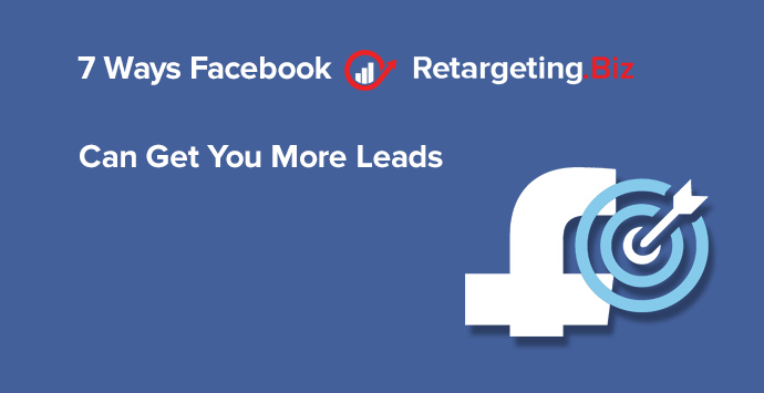 7 ways that facebook retargeting can get you more leads