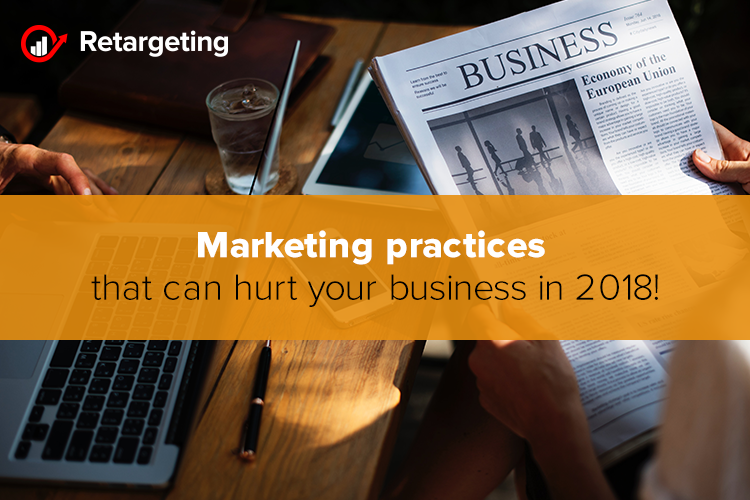 Marketing practices that can hurt your business in 2018!