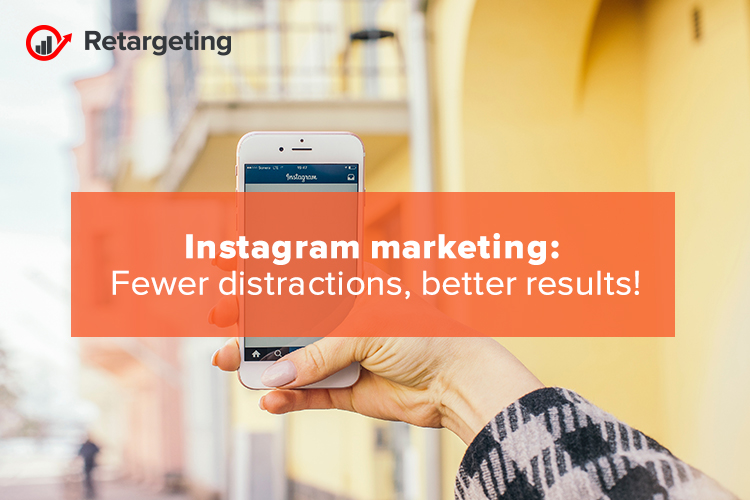 Instagram marketing: Fewer distractions, better results!