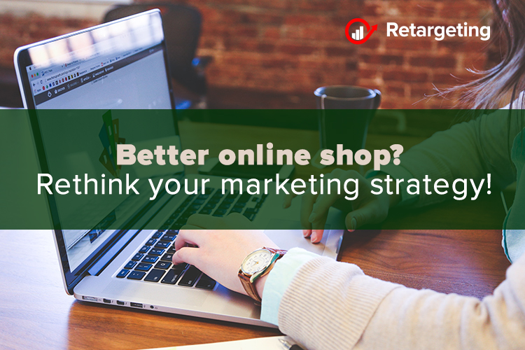 Better online shop? Rethink your marketing strategy!