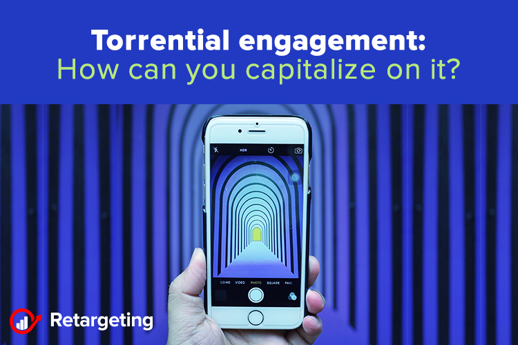 Torrential engagement: How can you capitalize on it?