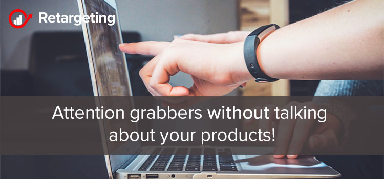 Attention grabbers without talking about your products!