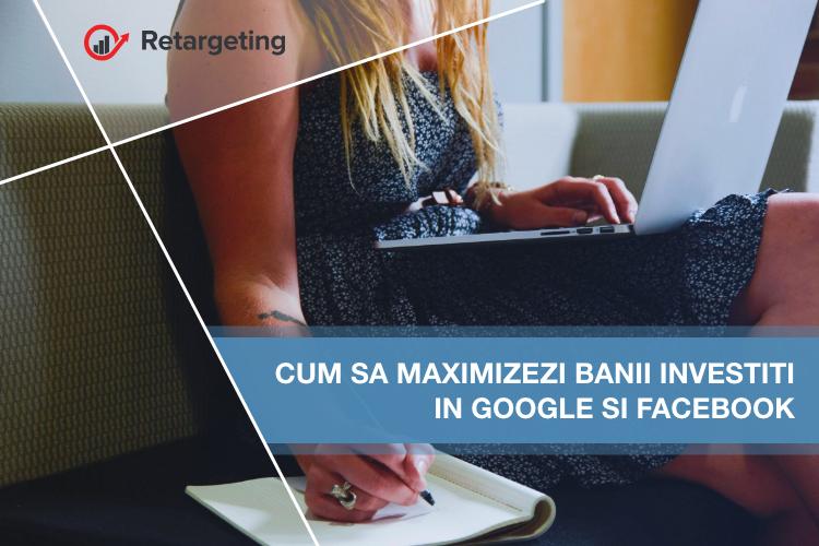 Cum sa maximizezi banii investiti in Google si Facebook