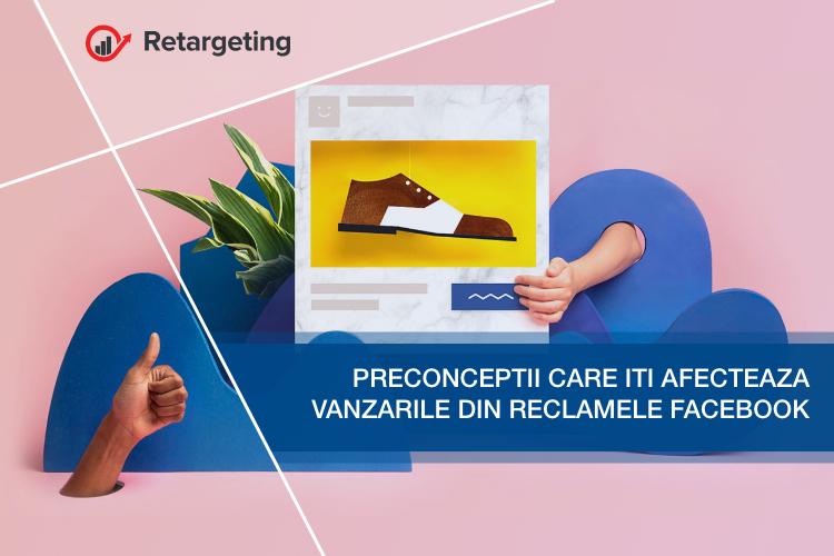 Preconceptii care iti afecteaza vanzarile din reclamele Facebook