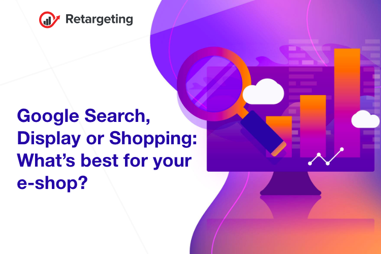 Google Search, Display or Shopping: What's best for your e-shop?